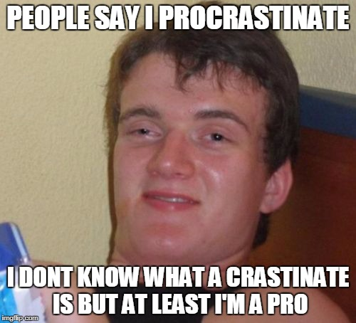 10 Guy Meme | PEOPLE SAY I PROCRASTINATE I DONT KNOW WHAT A CRASTINATE IS BUT AT LEAST I'M A PRO | image tagged in memes,10 guy | made w/ Imgflip meme maker