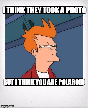 I THINK THEY TOOK A PHOTO BUT I THINK YOU ARE POLAROID | made w/ Imgflip meme maker