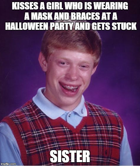 Bad Luck Brian Meme | KISSES A GIRL WHO IS WEARING A MASK AND BRACES AT A HALLOWEEN PARTY AND GETS STUCK SISTER | image tagged in memes,bad luck brian | made w/ Imgflip meme maker