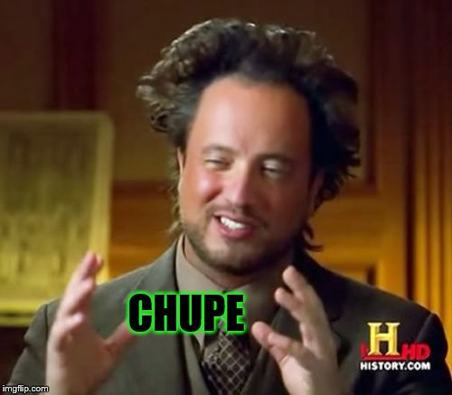 Ancient Aliens Meme | CHUPE | image tagged in memes,ancient aliens | made w/ Imgflip meme maker
