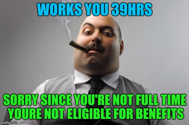 Scumbag Boss Meme | WORKS YOU 39HRS SORRY SINCE YOU'RE NOT FULL TIME YOURE NOT ELIGIBLE FOR BENEFITS | image tagged in memes,scumbag boss | made w/ Imgflip meme maker