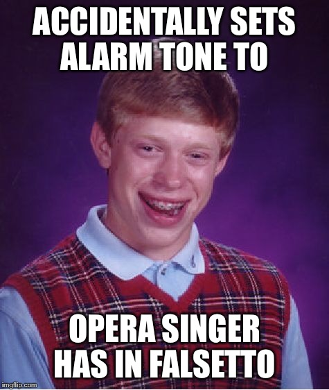 Bad Luck Brian Meme | ACCIDENTALLY SETS ALARM TONE TO OPERA SINGER HAS IN FALSETTO | image tagged in memes,bad luck brian | made w/ Imgflip meme maker