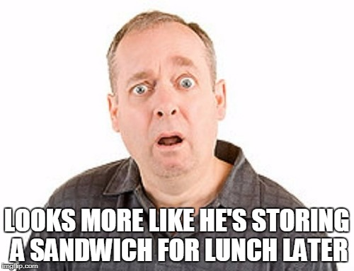 LOOKS MORE LIKE HE'S STORING A SANDWICH FOR LUNCH LATER | made w/ Imgflip meme maker