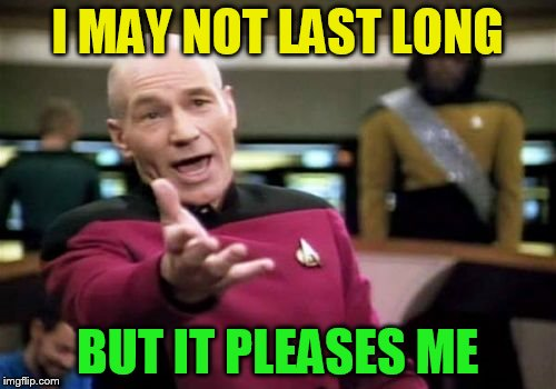 Picard Wtf Meme | I MAY NOT LAST LONG BUT IT PLEASES ME | image tagged in memes,picard wtf | made w/ Imgflip meme maker
