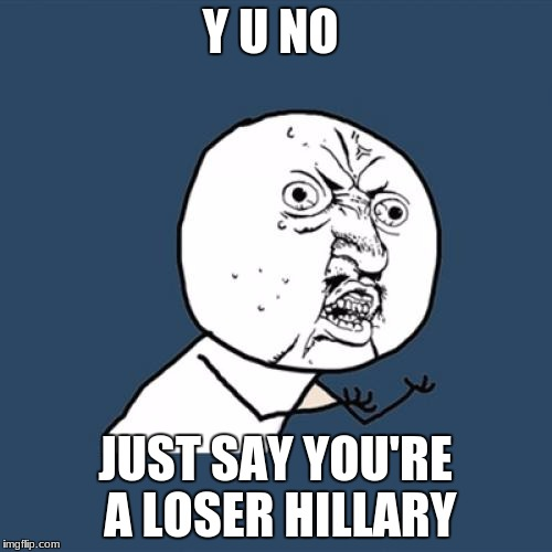 Y U No Meme | Y U NO JUST SAY YOU'RE A LOSER HILLARY | image tagged in memes,y u no | made w/ Imgflip meme maker