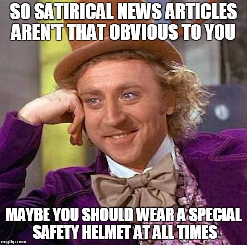 Creepy Condescending Wonka Meme | SO SATIRICAL NEWS ARTICLES AREN'T THAT OBVIOUS TO YOU MAYBE YOU SHOULD WEAR A SPECIAL SAFETY HELMET AT ALL TIMES | image tagged in memes,creepy condescending wonka | made w/ Imgflip meme maker