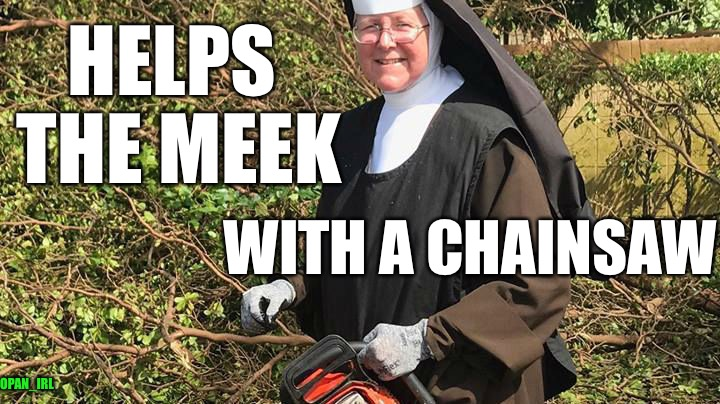A real pipe hitter for Jesus  | HELPS THE MEEK WITH A CHAINSAW OPAN_IRL | image tagged in chainsaw nun,funny,memes,nuns,helpful,love | made w/ Imgflip meme maker