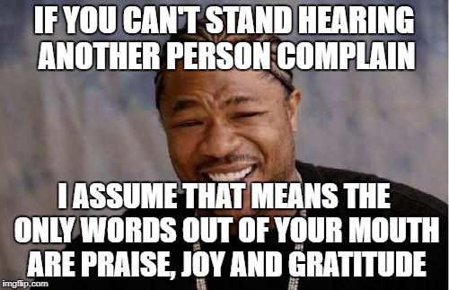 Yo Dawg Heard You | IF YOU CAN'T STAND HEARING ANOTHER PERSON COMPLAIN I ASSUME THAT MEANS THE ONLY WORDS OUT OF YOUR MOUTH ARE PRAISE, JOY AND GRATITUDE | image tagged in memes,yo dawg heard you | made w/ Imgflip meme maker