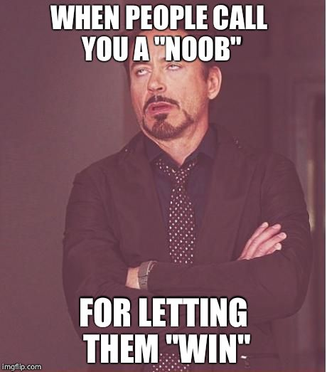 "Face You Make Robert Downey Jr Meme | WHEN PEOPLE CALL YOU A ""NOOB"" FOR LETTING THEM ""WIN"" 