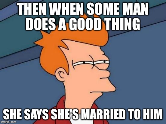 Futurama Fry Meme | THEN WHEN SOME MAN DOES A GOOD THING SHE SAYS SHE'S MARRIED TO HIM | image tagged in memes,futurama fry | made w/ Imgflip meme maker