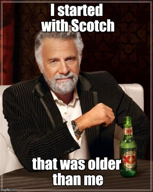 The Most Interesting Man In The World Meme | I started with Scotch that was older than me | image tagged in memes,the most interesting man in the world | made w/ Imgflip meme maker