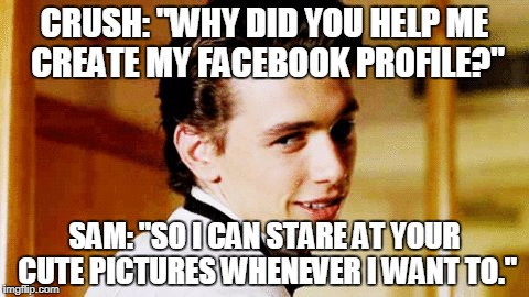 "CRUSH: ""WHY DID YOU HELP ME CREATE MY FACEBOOK PROFILE?"" SAM: ""SO I CAN STARE AT YOUR CUTE PICTURES WHENEVER I WANT TO."" 