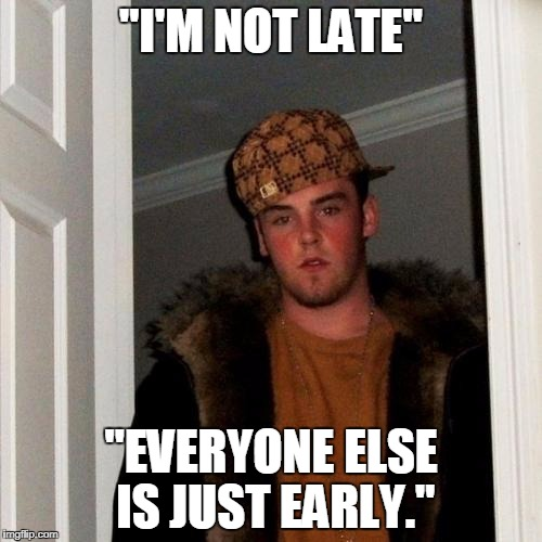 "Scumbag Steve Meme | ""I'M NOT LATE"" ""EVERYONE ELSE IS JUST EARLY."" 
