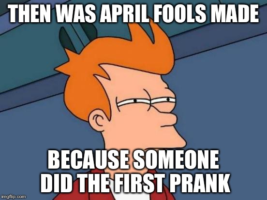 THEN WAS APRIL FOOLS MADE BECAUSE SOMEONE DID THE FIRST PRANK | image tagged in memes,futurama fry | made w/ Imgflip meme maker