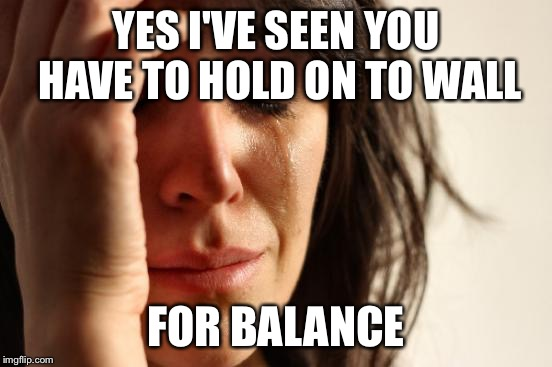 First World Problems Meme | YES I'VE SEEN YOU HAVE TO HOLD ON TO WALL FOR BALANCE | image tagged in memes,first world problems | made w/ Imgflip meme maker