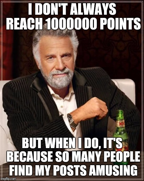 The Most Interesting Man In The World Meme | I DON'T ALWAYS REACH 1000000 POINTS BUT WHEN I DO, IT'S BECAUSE SO MANY PEOPLE FIND MY POSTS AMUSING | image tagged in memes,the most interesting man in the world | made w/ Imgflip meme maker