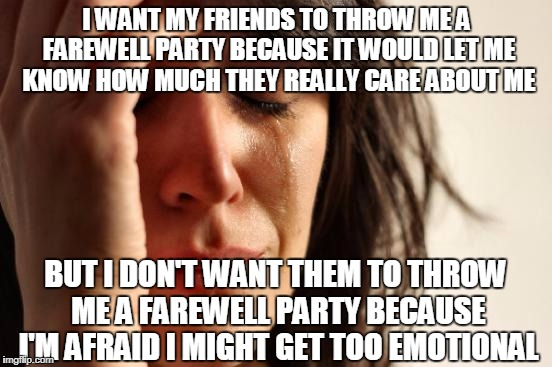 First World Problems Meme | I WANT MY FRIENDS TO THROW ME A FAREWELL PARTY BECAUSE IT WOULD LET ME KNOW HOW MUCH THEY REALLY CARE ABOUT ME BUT I DON'T WANT THEM TO THRO | image tagged in memes,first world problems | made w/ Imgflip meme maker