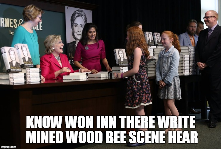 This meme is Liberal Grammar Nazi Bait | KNOW WON INN THERE WRITE MINED WOOD BEE SCENE HEAR | image tagged in hillary clinton,funny memes | made w/ Imgflip meme maker