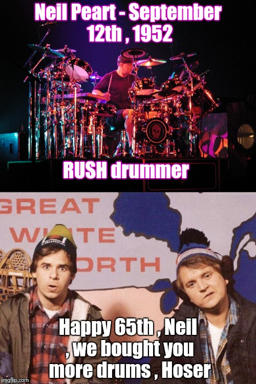 I love RUSH , even if they are Canadians | Neil Peart - September 12th , 1952 Happy 65th , Neil , we bought you more drums , Hoser RUSH drummer | image tagged in rush,classic rock,drummer,happy birthday | made w/ Imgflip meme maker