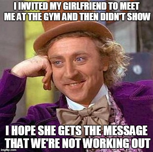 Creepy Condescending Wonka Meme | I INVITED MY GIRLFRIEND TO MEET ME AT THE GYM AND THEN DIDN'T SHOW I HOPE SHE GETS THE MESSAGE THAT WE'RE NOT WORKING OUT | image tagged in memes,creepy condescending wonka | made w/ Imgflip meme maker