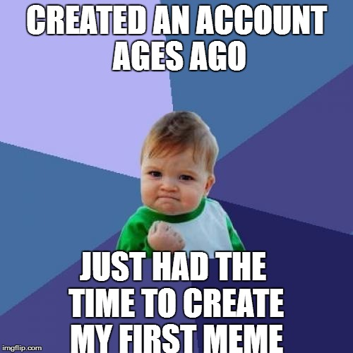 Success Kid Meme | CREATED AN ACCOUNT AGES AGO JUST HAD THE TIME TO CREATE MY FIRST MEME | image tagged in memes,success kid | made w/ Imgflip meme maker