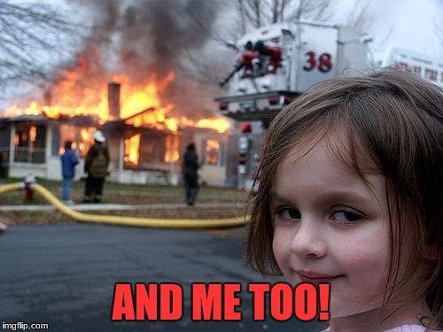 Disaster Girl Meme | AND ME TOO! | image tagged in memes,disaster girl | made w/ Imgflip meme maker