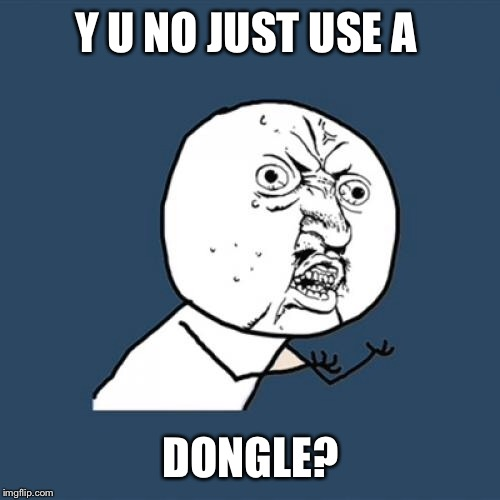 Y U No Meme | Y U NO JUST USE A DONGLE? | image tagged in memes,y u no | made w/ Imgflip meme maker