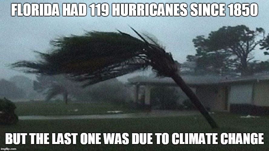 Global warming = Global baloney | FLORIDA HAD 119 HURRICANES SINCE 1850 BUT THE LAST ONE WAS DUE TO CLIMATE CHANGE | image tagged in climate change,paris climate deal,funny | made w/ Imgflip meme maker