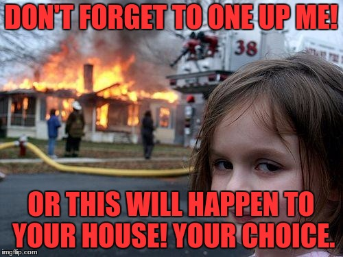 Disaster Girl Meme | DON'T FORGET TO ONE UP ME! OR THIS WILL HAPPEN TO YOUR HOUSE! YOUR CHOICE. | image tagged in memes,disaster girl | made w/ Imgflip meme maker