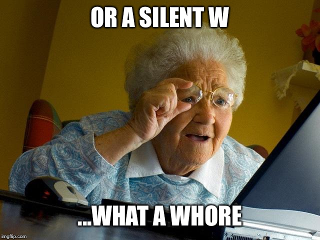 Grandma Finds The Internet Meme | OR A SILENT W ...WHAT A W**RE | image tagged in memes,grandma finds the internet | made w/ Imgflip meme maker