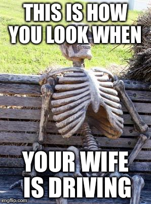 Waiting Skeleton Meme | THIS IS HOW YOU LOOK WHEN YOUR WIFE IS DRIVING | image tagged in memes,waiting skeleton | made w/ Imgflip meme maker