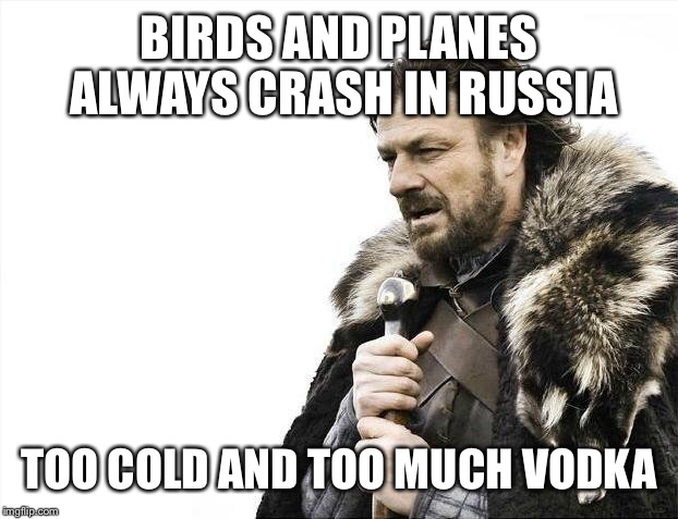 Brace Yourselves X is Coming Meme | BIRDS AND PLANES ALWAYS CRASH IN RUSSIA TOO COLD AND TOO MUCH VODKA | image tagged in memes,brace yourselves x is coming | made w/ Imgflip meme maker