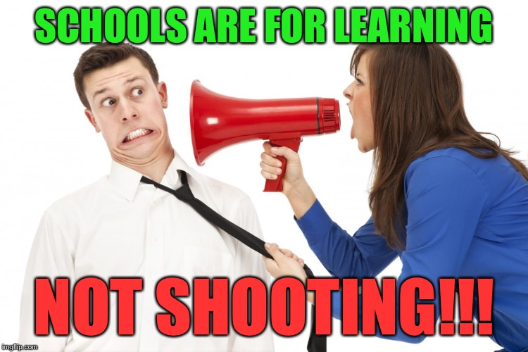 Some people need reminders | SCHOOLS ARE FOR LEARNING NOT SHOOTING!!! | image tagged in shoutywoman | made w/ Imgflip meme maker
