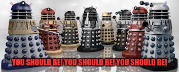 Time For The Daleks | YOU SHOULD BE! YOU SHOULD BE! YOU SHOULD BE! | image tagged in time for the daleks | made w/ Imgflip meme maker