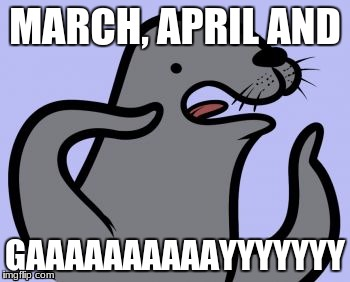Homophobic Seal | MARCH, APRIL AND GAAAAAAAAAAYYYYYYY | image tagged in memes,homophobic seal | made w/ Imgflip meme maker