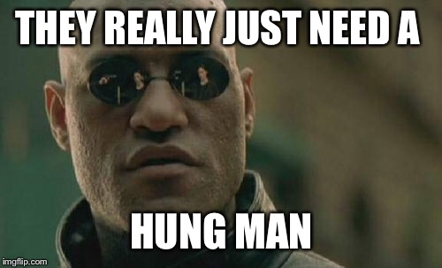 Matrix Morpheus Meme | THEY REALLY JUST NEED A HUNG MAN | image tagged in memes,matrix morpheus | made w/ Imgflip meme maker