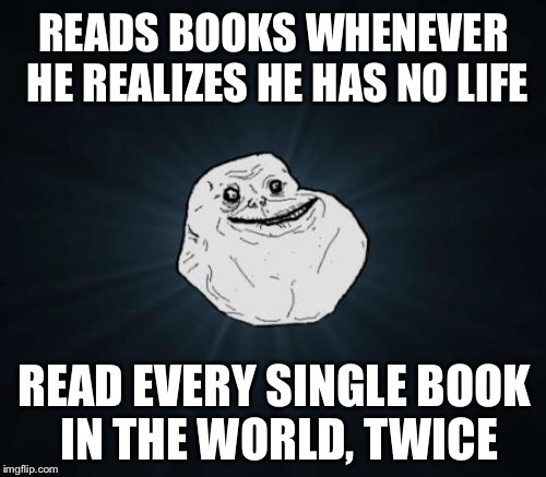 READS BOOKS WHENEVER HE REALIZES HE HAS NO LIFE READ EVERY SINGLE BOOK IN THE WORLD, TWICE | made w/ Imgflip meme maker