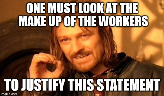 One Does Not Simply Meme | ONE MUST LOOK AT THE MAKE UP OF THE WORKERS TO JUSTIFY THIS STATEMENT | image tagged in memes,one does not simply | made w/ Imgflip meme maker