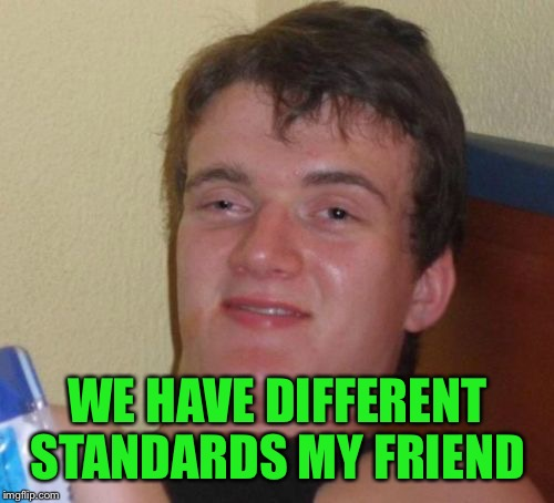 10 Guy Meme | WE HAVE DIFFERENT STANDARDS MY FRIEND | image tagged in memes,10 guy | made w/ Imgflip meme maker
