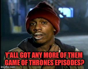Y'all Got Any More Of That Meme | Y'ALL GOT ANY MORE OF THEM GAME OF THRONES EPISODES? | image tagged in memes,yall got any more of | made w/ Imgflip meme maker