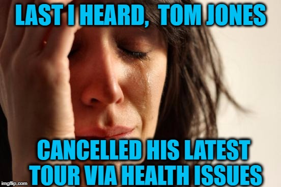 First World Problems Meme | LAST I HEARD,  TOM JONES CANCELLED HIS LATEST TOUR VIA HEALTH ISSUES | image tagged in memes,first world problems | made w/ Imgflip meme maker