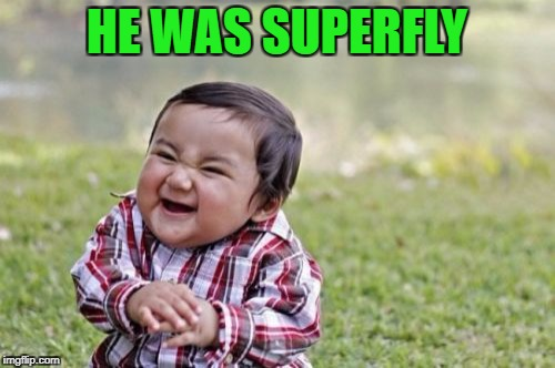 Evil Toddler Meme | HE WAS SUPERFLY | image tagged in memes,evil toddler | made w/ Imgflip meme maker