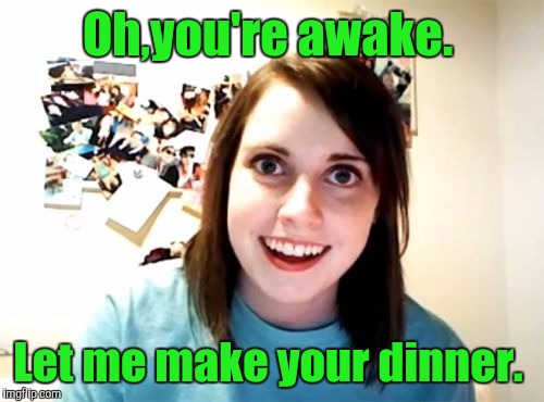 Oh,you're awake. Let me make your dinner. | made w/ Imgflip meme maker