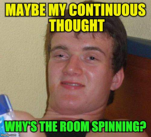 10 Guy Meme | MAYBE MY CONTINUOUS THOUGHT WHY'S THE ROOM SPINNING? | image tagged in memes,10 guy | made w/ Imgflip meme maker