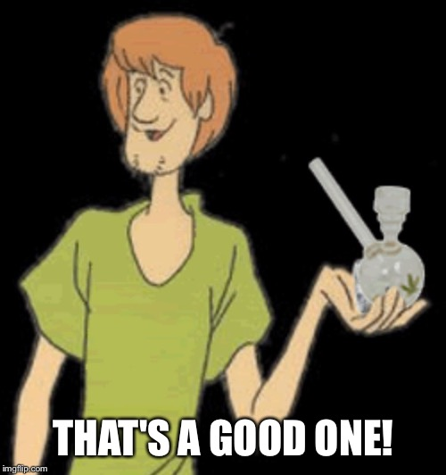 Shaggy bong | THAT'S A GOOD ONE! | image tagged in shaggy bong | made w/ Imgflip meme maker