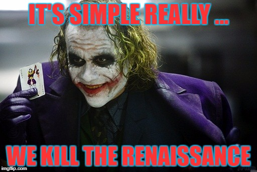 joker its simple | IT'S SIMPLE REALLY ... WE KILL THE RENAISSANCE | image tagged in joker its simple | made w/ Imgflip meme maker