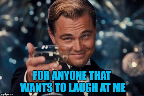 Leonardo Dicaprio Cheers Meme | FOR ANYONE THAT WANTS TO LAUGH AT ME | image tagged in memes,leonardo dicaprio cheers | made w/ Imgflip meme maker