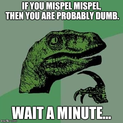 IF YOU MISPEL MISPEL, THEN YOU ARE PROBABLY DUMB. WAIT A MINUTE... | image tagged in memes,funny memes,dinosaur,philosoraptor,philosophy | made w/ Imgflip meme maker