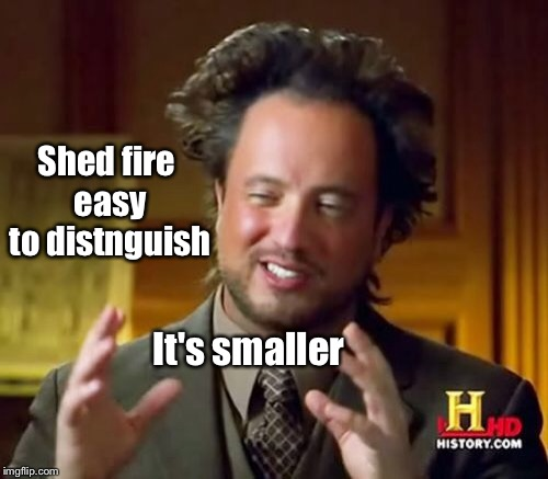 Ancient Aliens Meme | Shed fire easy to distnguish It's smaller | image tagged in memes,ancient aliens | made w/ Imgflip meme maker