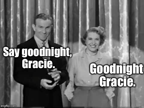 Say goodnight, Gracie. Goodnight Gracie. | made w/ Imgflip meme maker